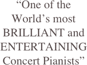 """One of the World's most BRILLIANT and ENTERTAINING Concert Pianists"""